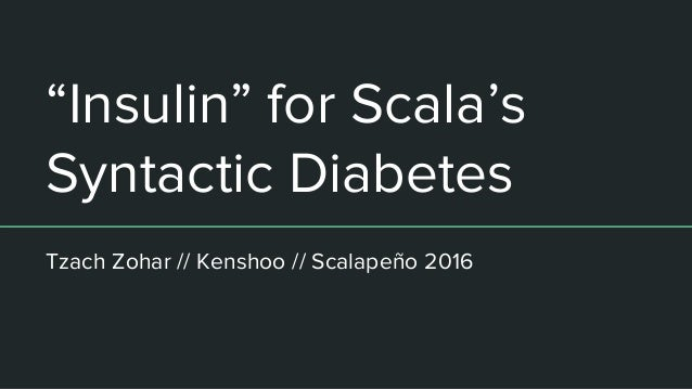 """Insulin"" for Scala's Syntactic Diabetes Tzach Zohar // Kenshoo // Scalapeño 2016"