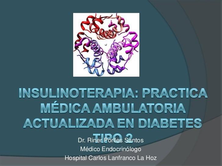 Insulinoterapia: practica médica ambulatoria actualizada en diabetes tipo 2 <br />Dr. RinerPorlles Santos<br />Médico Endo...