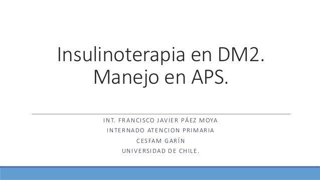 Insulinoterapia en DM2. Manejo en APS. INT. FRANCISCO JAVIER PÁEZ MOYA INTERNADO ATENCION PRIMARIA CESFAM GARÍN UNIVERSIDA...