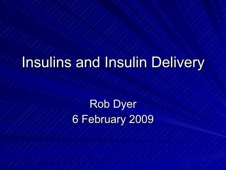 Insulins and Insulin Delivery Rob Dyer 6 February 2009