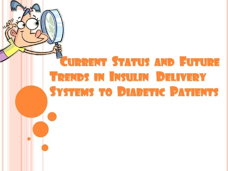 CURRENT STATUS AND FUTURETRENDS IN INSULIN DELIVERYSYSTEMS TO DIABETIC PATIENTS