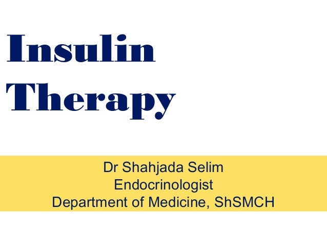 Insulin Therapy Dr Shahjada Selim Endocrinologist Department of Medicine, ShSMCH