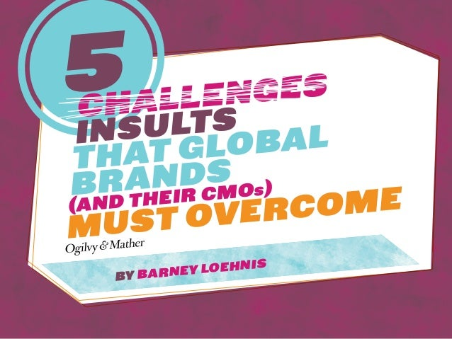 5challengesinsultsthat GlobalBrands(and their CMOs)must overcomeby Barney Loehnis