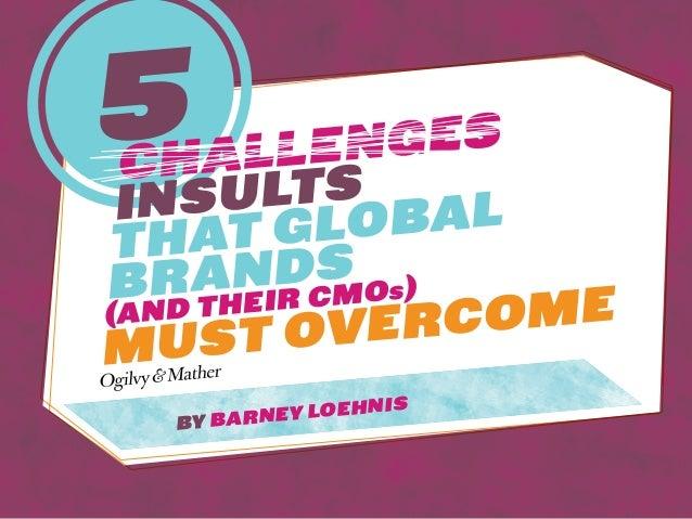 5challengesinsultsthat GlobalBrands(and their CMOs)must overcomeby Barney Loehnis