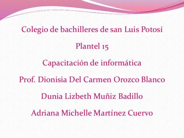 Colegio de bachilleres de san Luis Potosí Plantel 15 Capacitación de informática Prof. Dionisia Del Carmen Orozco Blanco D...