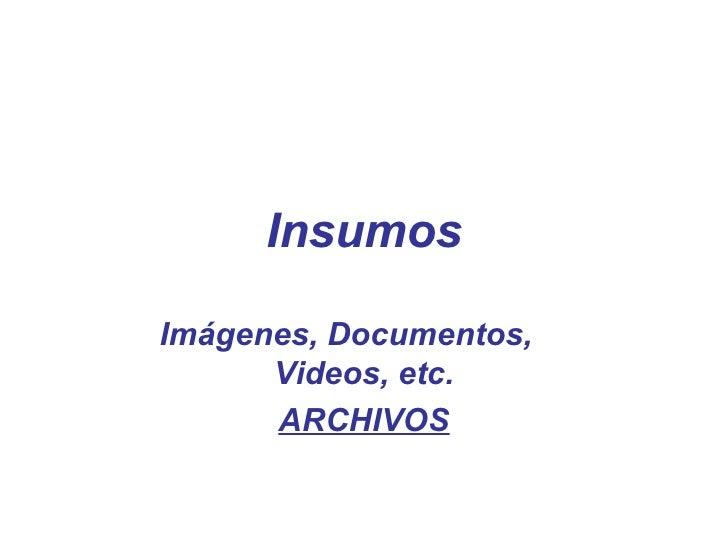 Insumos Imágenes, Documentos,  Videos, etc. ARCHIVOS