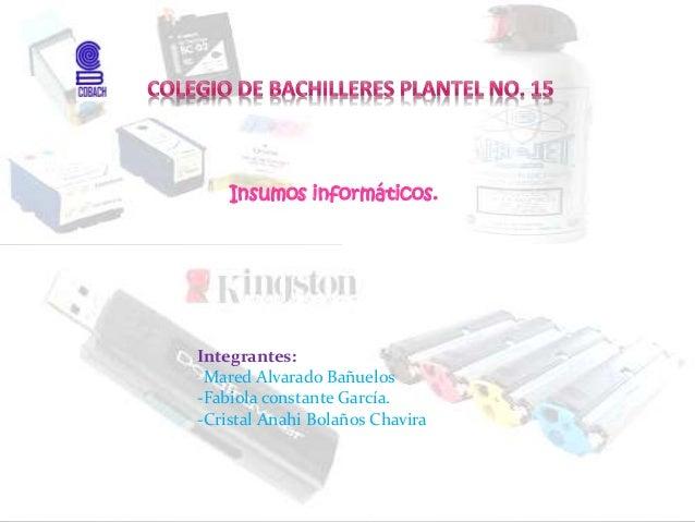 Insumos informáticos. Integrantes: -Mared Alvarado Bañuelos -Fabiola constante García. -Cristal Anahi Bolaños Chavira
