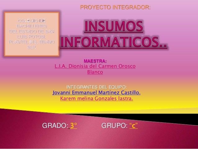 PROYECTO INTEGRADOR: MAESTRA: L.I.A. Dionisia del Carmen Orosco Blanco INTEGRANTES DEL EQUIPO: Jovanni Emmanuel Martínez C...