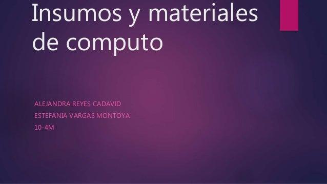 Insumos y materiales de computo ALEJANDRA REYES CADAVID ESTEFANIA VARGAS MONTOYA 10-4M