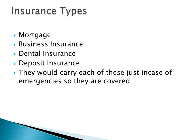    Mortgage    Business Insurance    Dental Insurance    Deposit Insurance    They would carry each of these just inc...