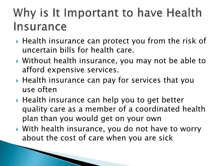    Health insurance can protect you from the risk of     uncertain bills for health care.    Without health insurance, y...
