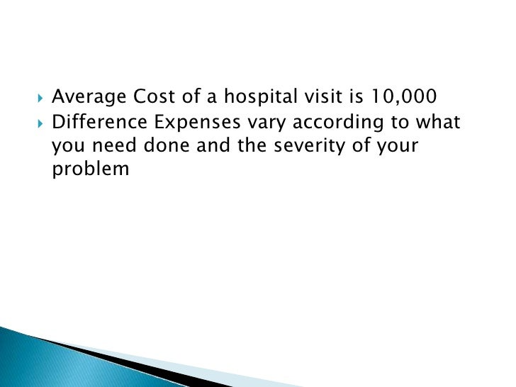    Average Cost of a hospital visit is 10,000    Difference Expenses vary according to what     you need done and the se...