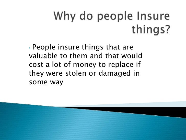 •People insure things that arevaluable to them and that wouldcost a lot of money to replace ifthey were stolen or damaged ...