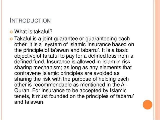 INTRODUCTION  What is takaful?  Takaful is a joint guarantee or guaranteeing each other. It is a system of Islamic Insur...