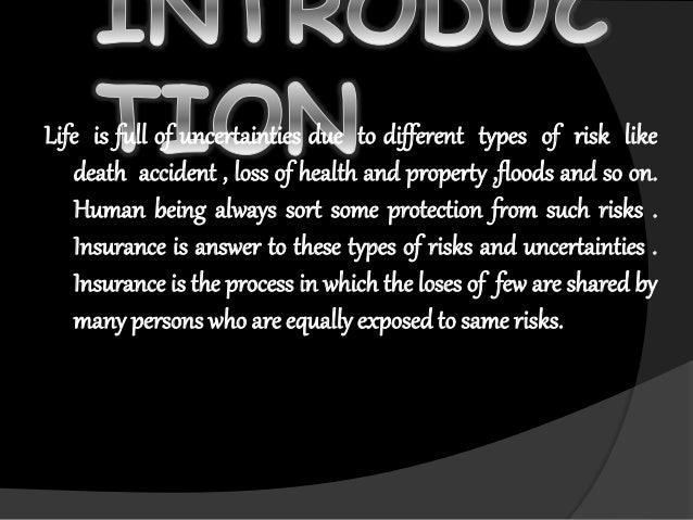 Life is full of uncertainties due to different types of risk like death accident , loss of health and property ,floods and...