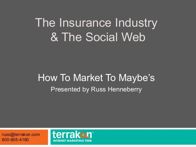 The Insurance Industry & The Social Web How To Market To Maybe's Presented by Russ Henneberry russ@terrakon.com 800-605-41...