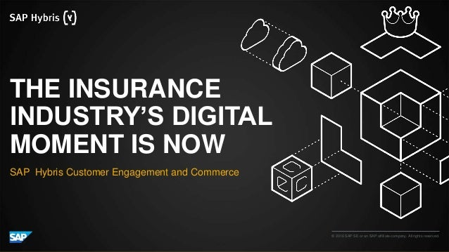 © 2016 SAP SE or an SAP affiliate company. All rights reserved. THE INSURANCE INDUSTRY'S DIGITAL MOMENT IS NOW SAP Hybris ...