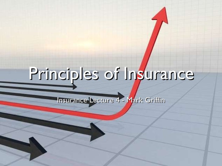 Principles of Insurance <ul><li>Insurance Lecture 4 - Mark Griffin </li></ul>