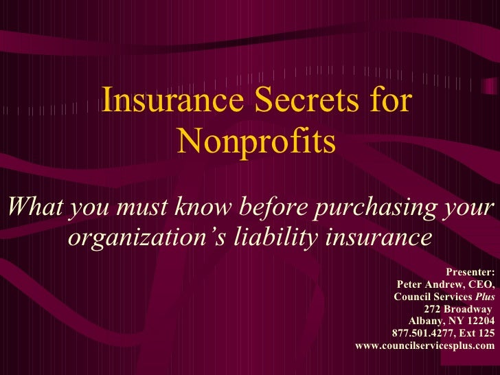 Insurance Secrets for Nonprofits What you must know before purchasing your organization's liability insurance Presenter: P...