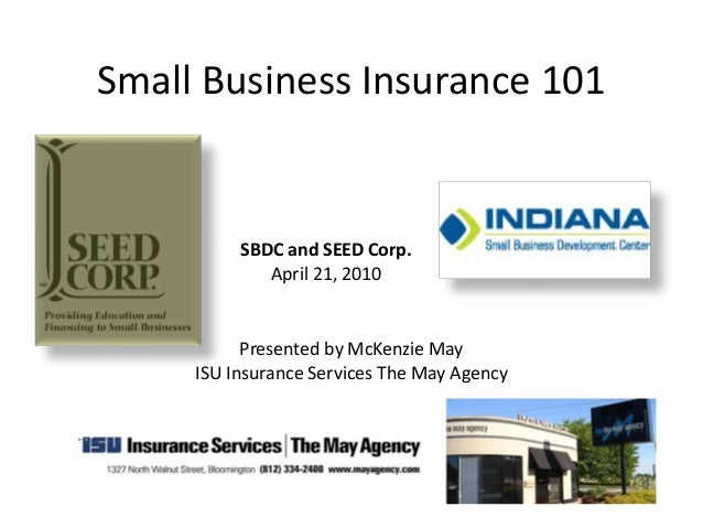 Small Business Insurance 101 Presented by McKenzie May ISU Insurance Services The May Agency SBDC and SEED Corp. April 21,...