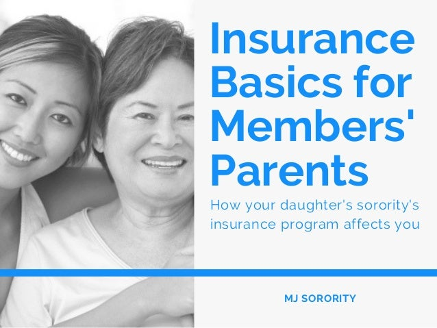 Insurance Basics for Members' Parents How your daughter's sorority's insurance program affects you MJ SORORITY