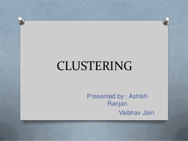 CLUSTERING Presented by : Ashish Ranjan Vaibhav Jain