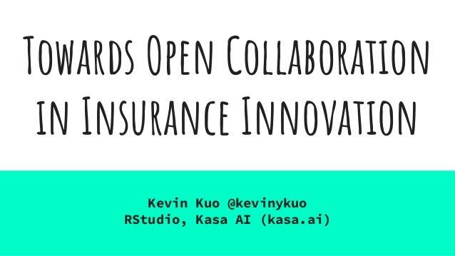 Towards Open Collaboration in Insurance Innovation Kevin Kuo @kevinykuo RStudio, Kasa AI (kasa.ai)