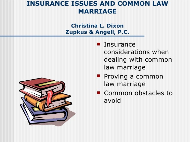 INSURANCE ISSUES AND COMMON LAW MARRIAGE Christina L. Dixon Zupkus & Angell, P.C. <ul><li>Insurance considerations when de...