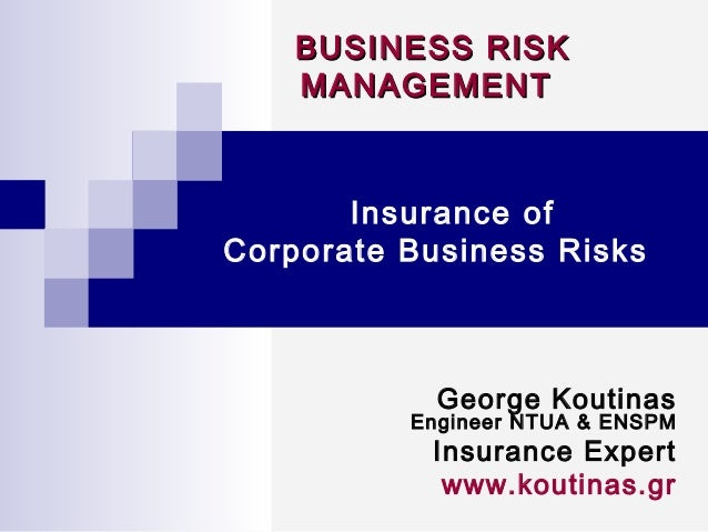 BUSINESS RISKBUSINESS RISK MANAGEMENTMANAGEMENT Insurance of Corporate Business Risks George Koutinas Engineer NTUA & ENSP...