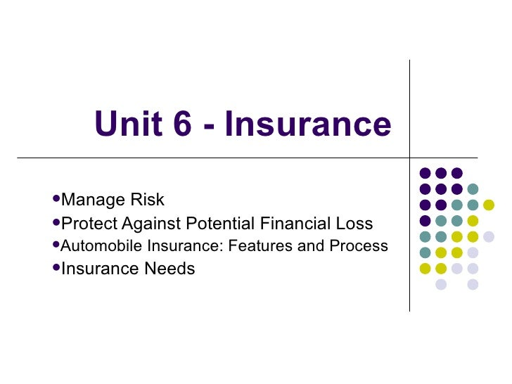 Unit 6 - InsuranceManage   RiskProtect Against Potential Financial LossAutomobile   Insurance: Features and ProcessIns...
