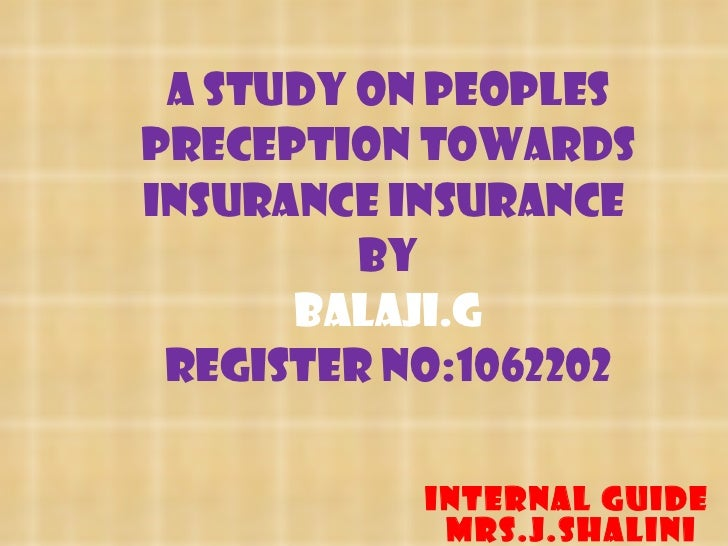 A STUDY ON PEOPLES PRECEPTION TOWARDS INSURANCE INSURANCE  BY BALAJI.G Register No:1062202 INTERNAL GUIDE Mrs.J.SHALINI