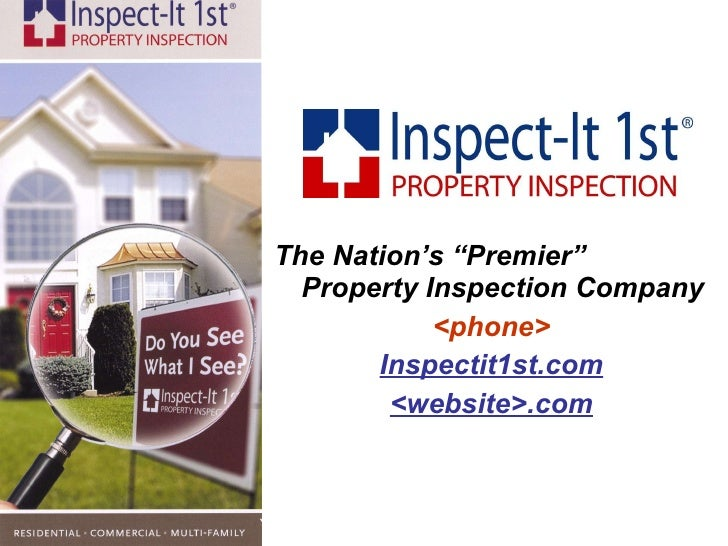 "<ul><li>The Nation's ""Premier"" Property Inspection Company </li></ul><ul><li><phone> </li></ul><ul><li>Inspectit1st.com </..."