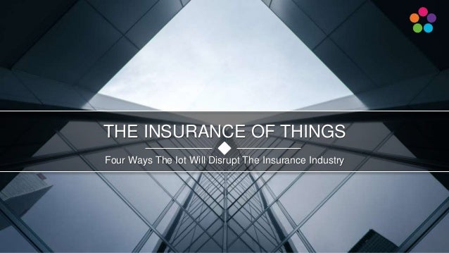 Four Ways The Iot Will Disrupt The Insurance Industry THE INSURANCE OF THINGS