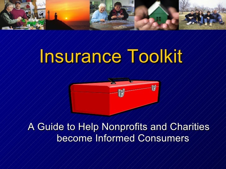 Insurance Toolkit <ul><li>A Guide to Help Nonprofits and Charities become Informed Consumers </li></ul>