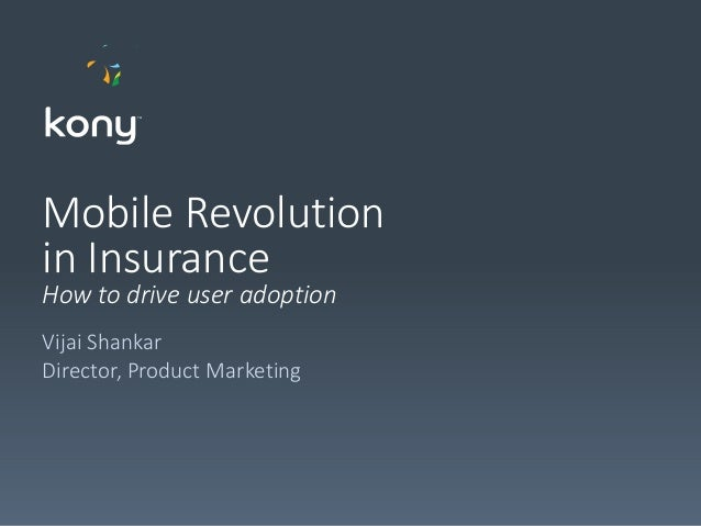 Mobile Revolution in Insurance How to drive user adoption Vijai Shankar Director, Product Marketing