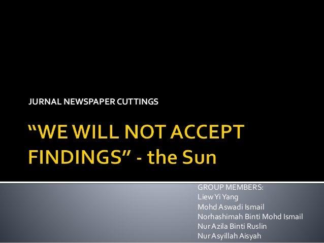 JURNAL NEWSPAPERCUTTINGS GROUP MEMBERS: LiewYiYang Mohd Aswadi Ismail Norhashimah Binti Mohd Ismail Nur Azila Binti Ruslin...