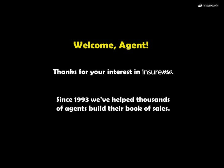 Welcome, Agent! Thanks for your interest in  .   Since 1993 we've helped thousands of agents build their book of sales.