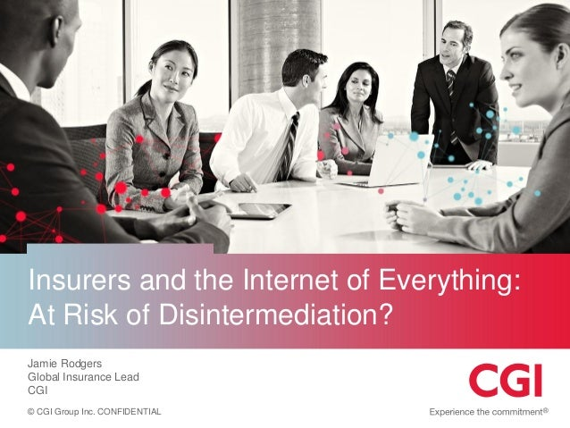 © CGI Group Inc. CONFIDENTIAL  Insurers and the Internet of Everything: At Risk of Disintermediation?  Jamie Rodgers  Glob...