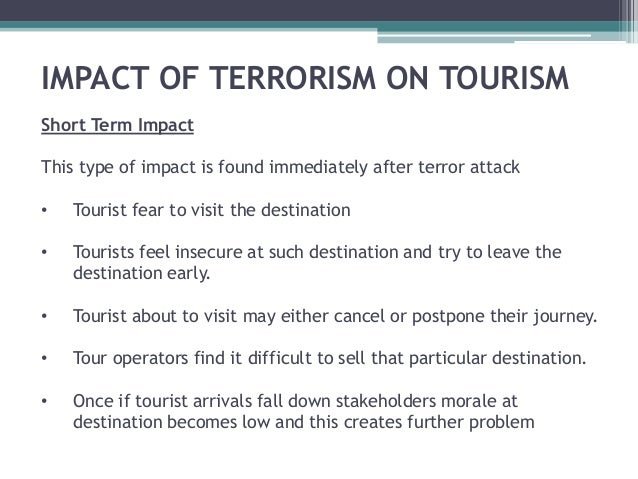 effect of terrorism on tourism in Abstract tourism is a critical source of revenue generation and therefore a major component of economic development, a relationship that rewards states when positive conditions such as a strong global economy exist but what happens when negative conditions exist, such as terrorism the impact of terrorism on a state's.
