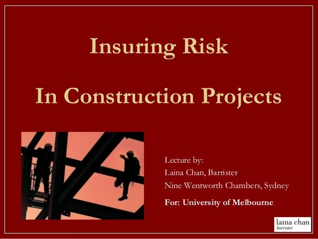 Insuring Risk In Construction Projects Lecture by: Laina Chan, Barrister Nine Wentworth Chambers, Sydney For: University o...