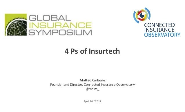 April 26th 2017 4 Ps of Insurtech Matteo Carbone Founder and Director, Connected Insurance Observatory @mcins_
