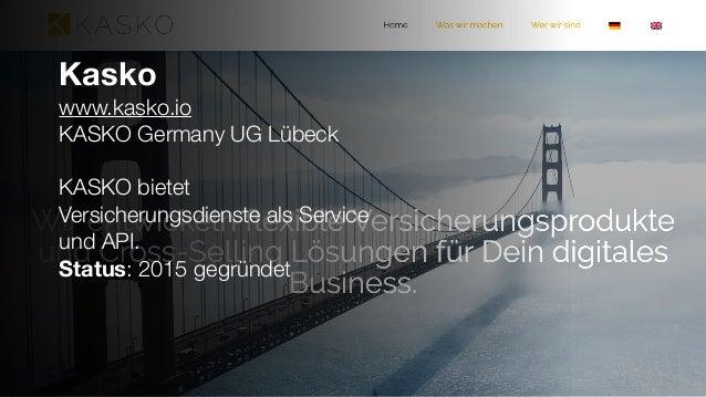 Kasko www.kasko.io KASKO Germany UG Lübeck KASKO bietet Versicherungsdienste als Service und API. Status: 2015 gegründet