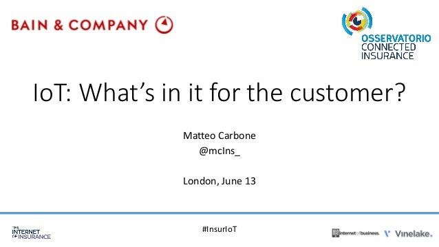 IoT: What's in it for the customer? Matteo Carbone @mcIns_ London, June 13 #InsurIoT