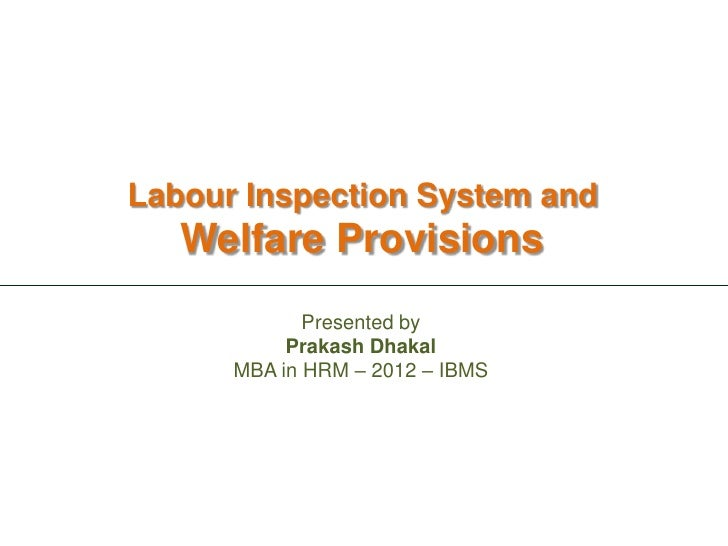 Labour Inspection System and   Welfare Provisions             Presented by           Prakash Dhakal      MBA in HRM – 2012...