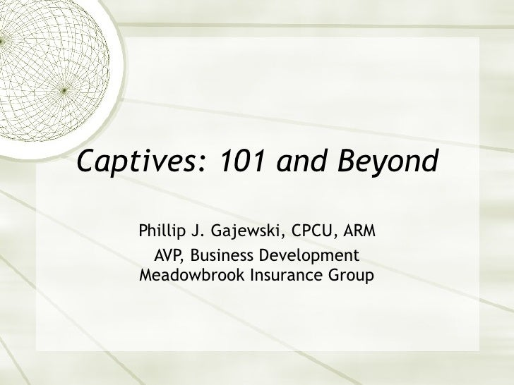 Captives: 101 and Beyond Phillip J. Gajewski, CPCU, ARM AVP, Business Development Meadowbrook Insurance Group