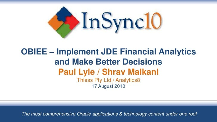 OBIEE – Implement JDE Financial Analytics and Make Better DecisionsPaul Lyle / Shrav MalkaniThiess Pty Ltd / Analytics817 ...