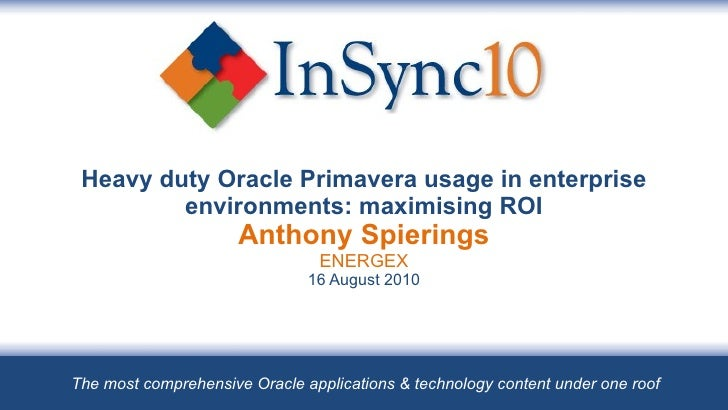 Heavy duty Oracle Primavera usage in enterprise environments: maximising ROI Anthony Spierings ENERGEX 16 August 2010 The ...