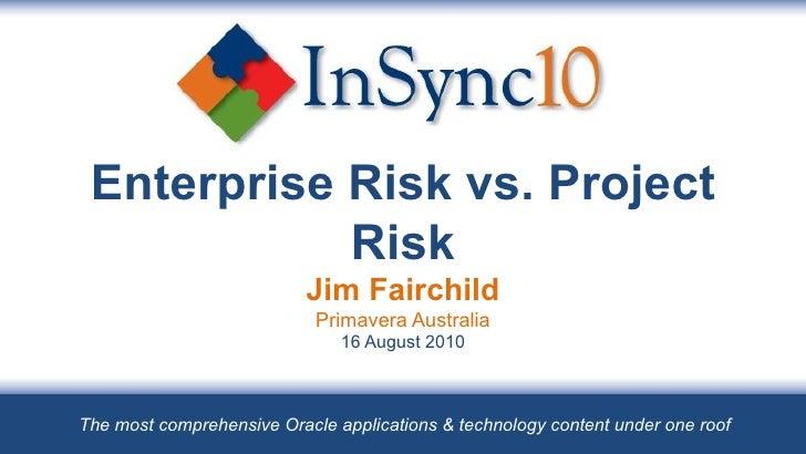 Enterprise Risk vs. Project Risk Jim Fairchild Primavera Australia 16 August 2010 The most comprehensive Oracle applicatio...
