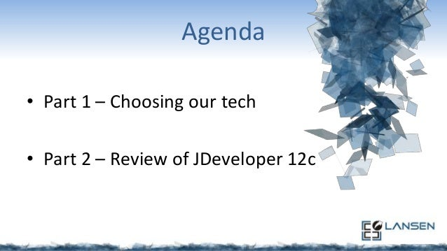 Agenda • Part 1 – Choosing our tech • Part 2 – Review of JDeveloper 12c