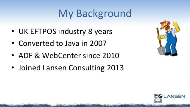My Background • • • •  UK EFTPOS industry 8 years Converted to Java in 2007 ADF & WebCenter since 2010 Joined Lansen Consu...
